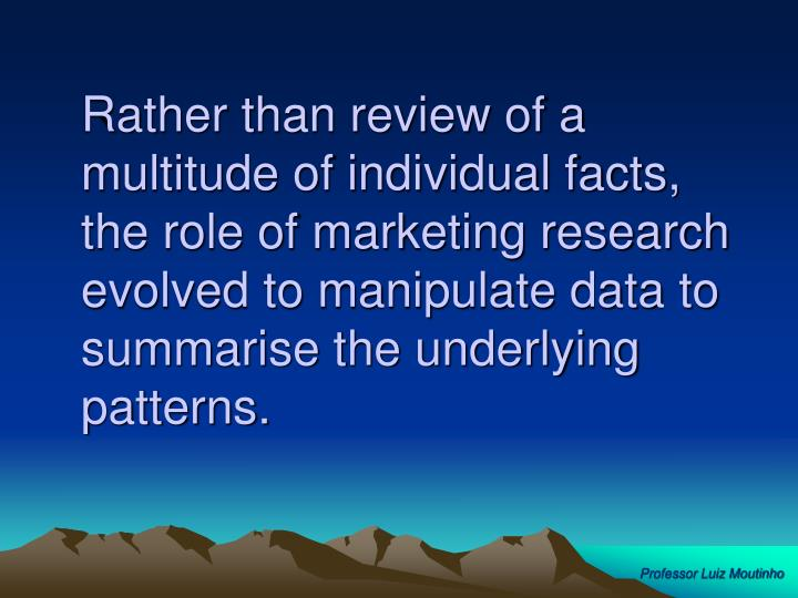 Rather than review of a multitude of individual facts, the role of marketing research evolved to manipulate data to summarise the underlying patterns.