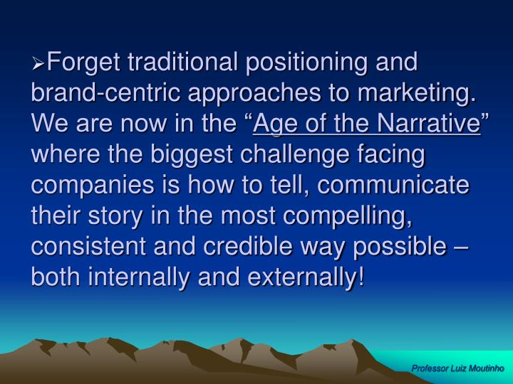 """Forget traditional positioning and brand-centric approaches to marketing.  We are now in the """""""