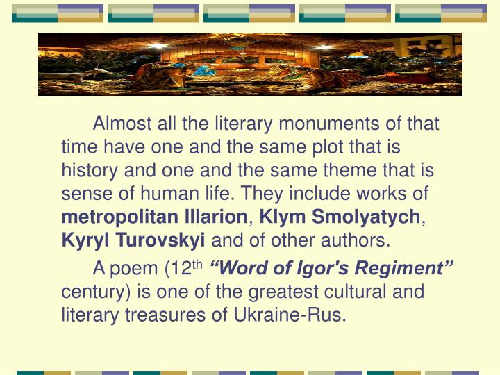 Almost all the literary monuments of that time have one and the same plot that is history and one and the same theme that is sense of human life. They include works of
