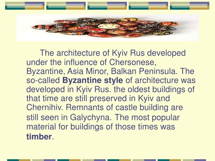 The architecture of Kyiv Rus developed under the influence of Chersonese, Byzantine, Asia Minor, Balkan Peninsula. The so-called