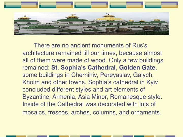 There are no ancient monuments of Rus's architecture remained till our times, because almost all of them were made of wood. Only a few buildings remained: