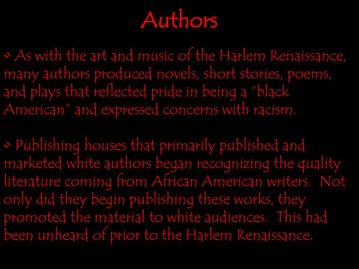 "As with the art and music of the Harlem Renaissance, many authors produced novels, short stories, poems, and plays that reflected pride in being a ""black American"" and expressed concerns with racism."