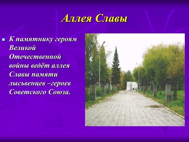 К памятнику героям Великой Отечественной войны ведёт аллея Славы памяти лысьвенцев –героев Советского Союза.