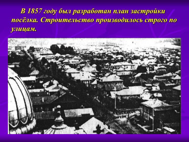 В 1857 году был разработан план застройки посёлка. Строительство производилось строго по улицам.