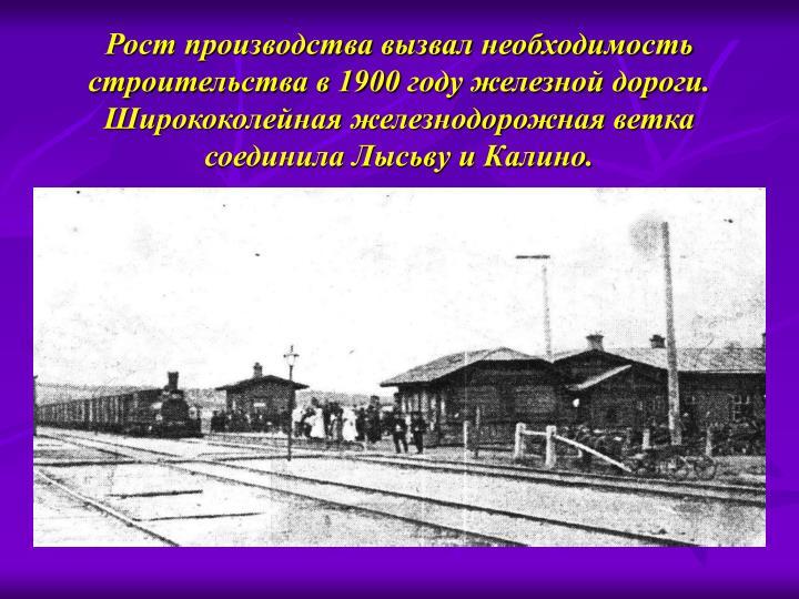 Рост производства вызвал необходимость строительства в 1900 году железной дороги.