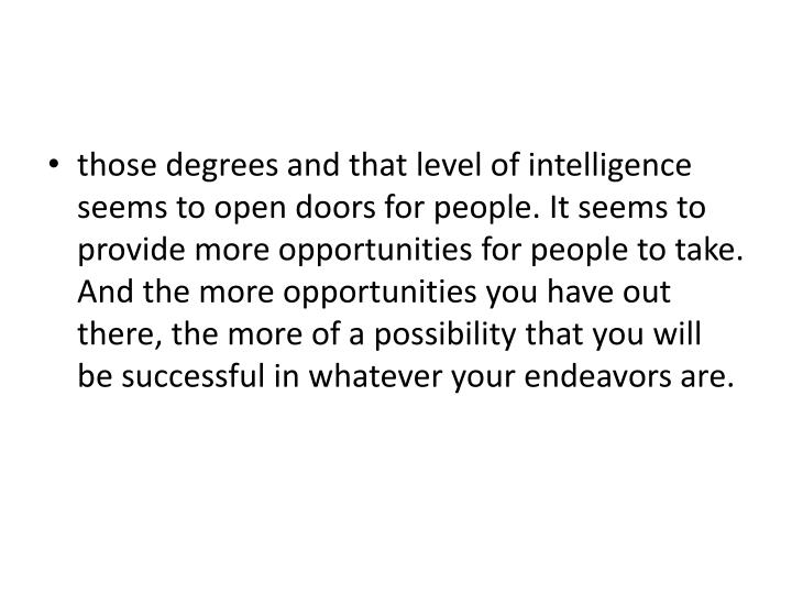 those degrees and that level of intelligence seems to open doors for people. It seems to provide more opportunities for people to take. And the more opportunities you have out there, the more of a possibility that you will be successful in whatever your endeavors are.