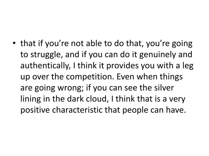that if you're not able to do that, you're going to struggle, and if you can do it genuinely and authentically, I think it provides you with a leg up over the competition. Even when things are going wrong; if you can see the silver lining in the dark cloud, I think that is a very positive characteristic that people can have.