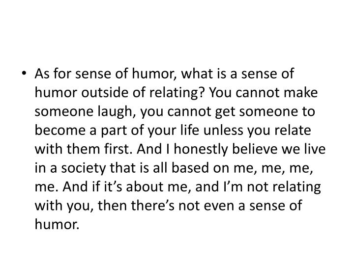 As for sense of humor, what is a sense of humor outside of relating? You cannot make someone laugh, you cannot get someone to become a part of your life unless you relate with them first. And I honestly believe we live in a society that is all based on me, me, me, me. And if it's about me, and I'm not relating with you, then there's not even a sense of humor.
