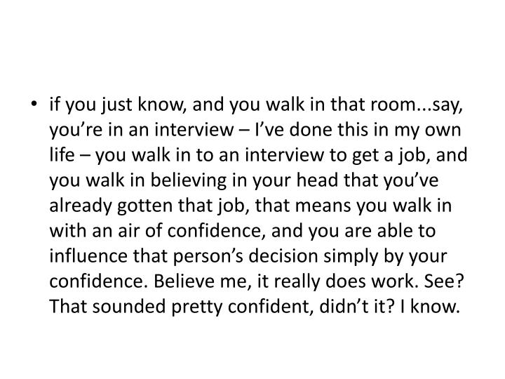 if you just know, and you walk in that room...say, you're in an interview – I've done this in my own life – you walk in to an interview to get a job, and you walk in believing in your head that you've already gotten that job, that means you walk in with an air of confidence, and you are able to influence that person's decision simply by your confidence. Believe me, it really does work. See? That sounded pretty confident, didn't it? I know.