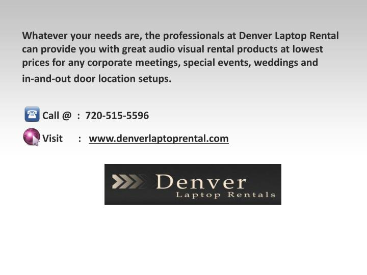 Whatever your needs are, the professionals at Denver Laptop Rental can provide you with great audio visual rental products at lowest prices for any corporate meetings, special events, weddings and