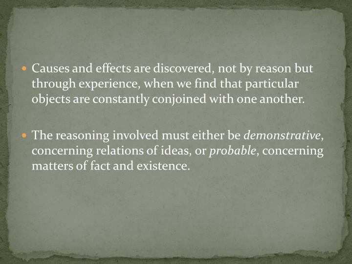 Causes and effects are discovered, not by reason but through experience, when we find that particular objects are constantly conjoined with one another.