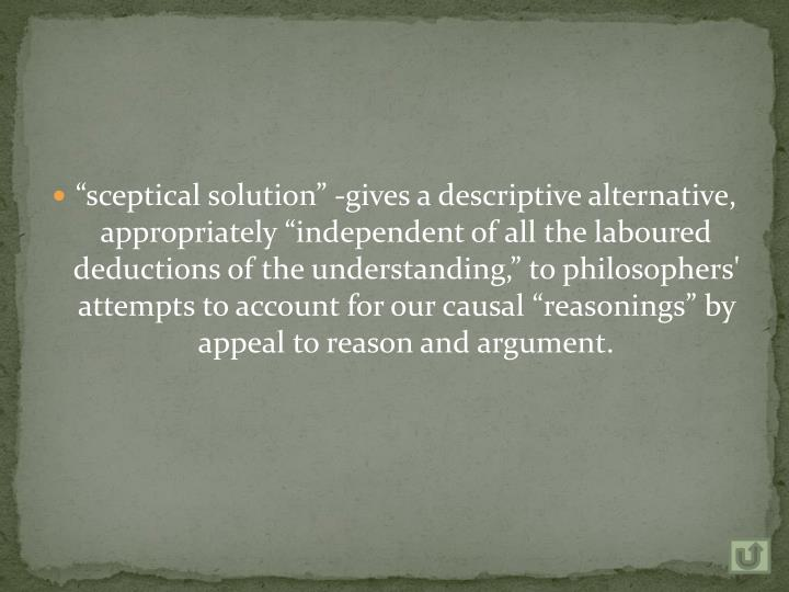 """""""sceptical solution"""" -gives a descriptive alternative, appropriately """"independent of all the laboured deductions of the understanding,"""" to philosophers' attempts to account for our causal """"reasonings"""" by appeal to reason and argument."""