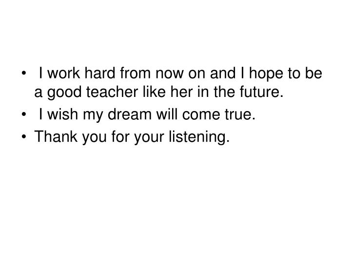 I work hard from now on and I hope to be a good teacher like her in the future.