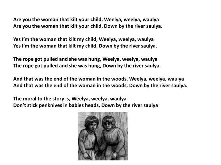 Are you the woman that kilt your child, Weelya, weelya, waulya