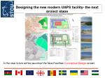 designing the new modern uaps facility the next project stage