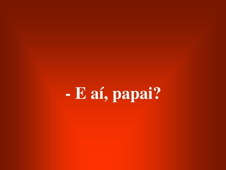 - E aí, papai?