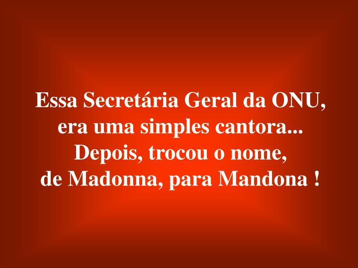 Essa Secretária Geral da ONU, era uma simples cantora... Depois, trocou o nome,                        de Madonna, para Mandona !