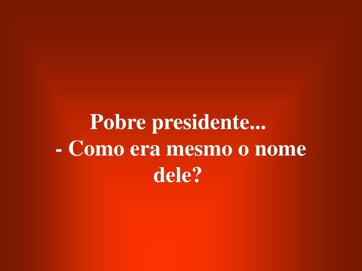 Pobre presidente...