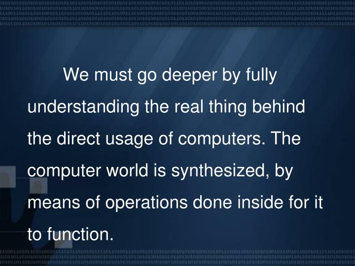 We must go deeper by fully understanding the real thing behind the direct usage of computers. The c...
