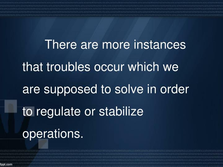 There are more instances that troubles occur which we are supposed to solve in order to regulate or stabilize operations.