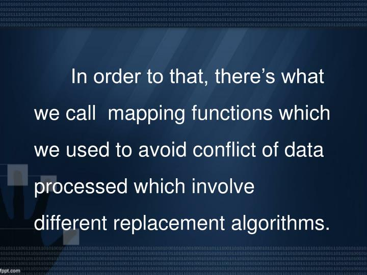 In order to that, there's what we call  mapping functions which we used to avoid conflict of data processed which involve different replacement algorithms.