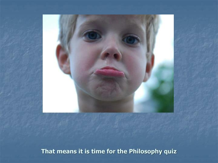 That means it is time for the Philosophy quiz