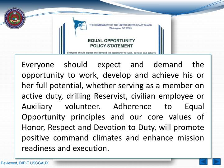 Everyone should expect and demand the opportunity to work, develop and achieve his or her full potential, whether serving as a member on active duty, drilling Reservist, civilian employee or Auxiliary volunteer. Adherence to Equal Opportunity principles and our core values of Honor, Respect and Devotion to Duty, will promote positive command climates and enhance mission readiness and execution.