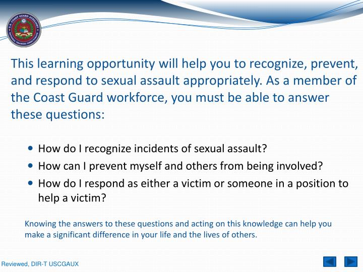 This learning opportunity will help you to recognize, prevent, and respond to sexual assault appropriately. As a member of the Coast Guard workforce, you must be able to answer these questions: