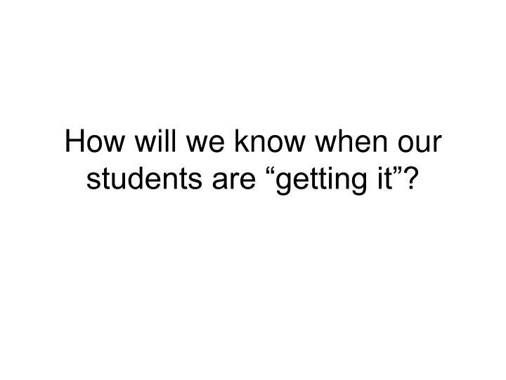 "How will we know when our students are ""getting it""?"