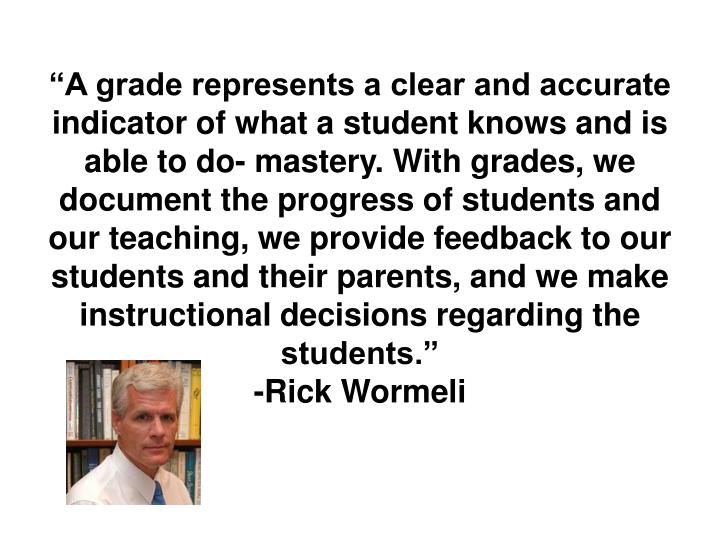 """A grade represents a clear and accurate indicator of what a student knows and is able to do- mastery. With grades, we document the progress of students and our teaching, we provide feedback to our students and their parents, and we make instructional decisions regarding the students."""