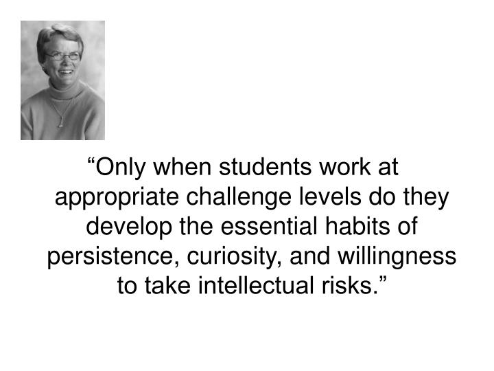 """Only when students work at appropriate challenge levels do they develop the essential habits of persistence, curiosity, and willingness to take intellectual risks."""