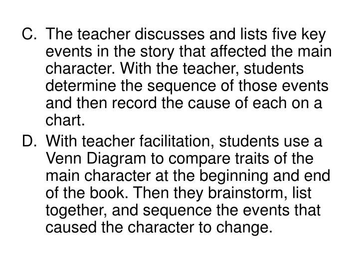 The teacher discusses and lists five key events in the story that affected the main character. With the teacher, students determine the sequence of those events and then record the cause of each on a chart.