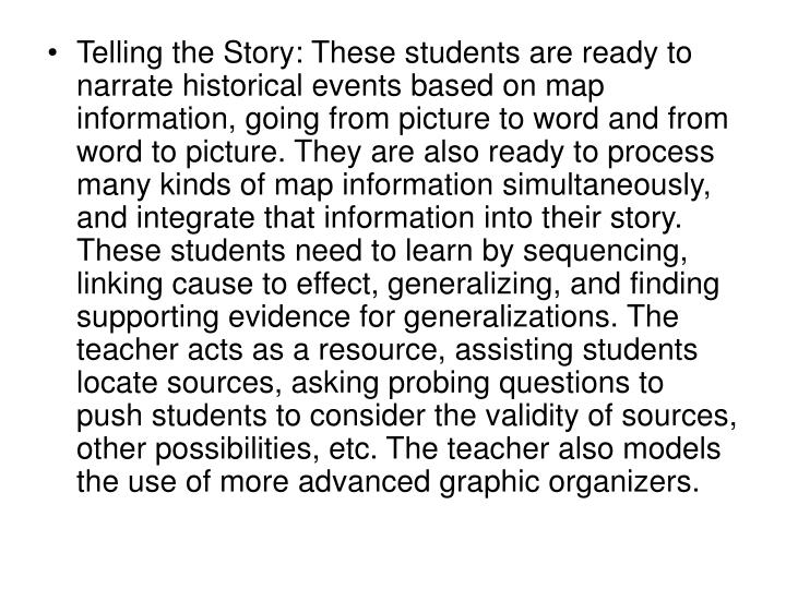Telling the Story: These students are ready to narrate historical events based on map information, going from picture to word and from word to picture. They are also ready to process many kinds of map information simultaneously, and integrate that information into their story. These students need to learn by sequencing, linking cause to effect, generalizing, and finding supporting evidence for generalizations. The teacher acts as a resource, assisting students locate sources, asking probing questions to push students to consider the validity of sources, other possibilities, etc. The teacher also models the use of more advanced graphic organizers.
