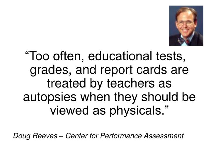 """Too often, educational tests, grades, and report cards are treated by teachers as autopsies when they should be viewed as physicals."""