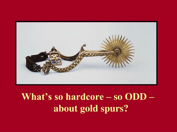 What's so hardcore – so ODD – about gold spurs?