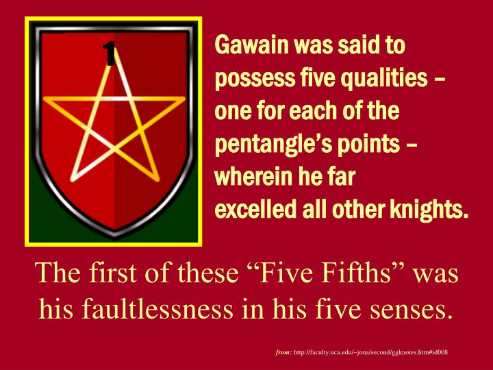 Gawain was said to possess five qualities – one for each of the pentangle's points –  wherein he far