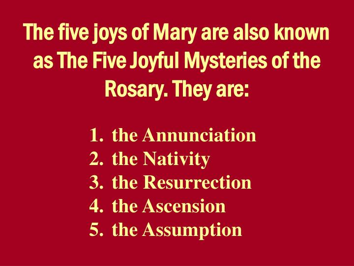 The five joys of Mary are also known as The Five Joyful Mysteries of the Rosary. They are: