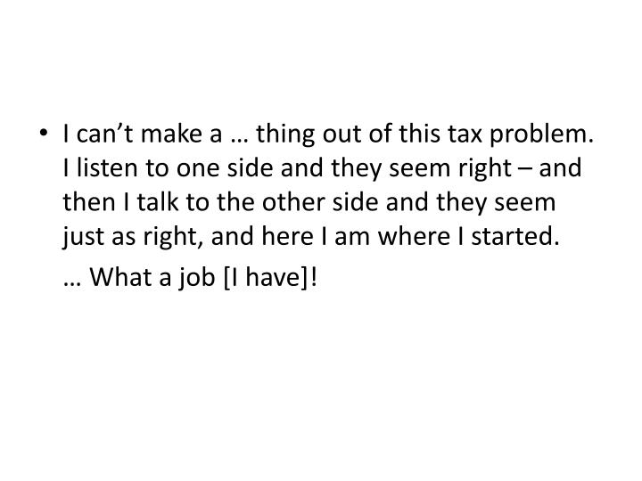 I can't make a … thing out of this tax problem.  I listen to one side and they seem right – and then I talk to the other side and they seem just as right, and here I am where I started.