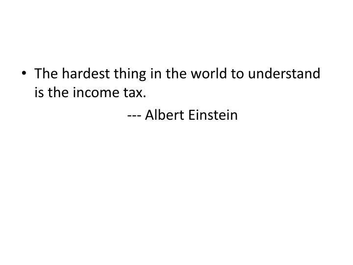 The hardest thing in the world to understand is the income tax.