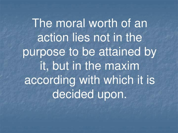 The moral worth of an action lies not in the purpose to be attained by it, but in the maxim according with which it is decided upon.