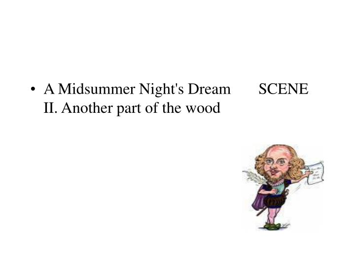A Midsummer Night's Dream       SCENE II. Another part of the wood