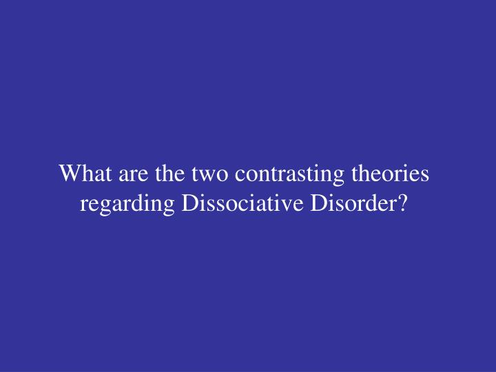 What are the two contrasting theories regarding Dissociative Disorder?