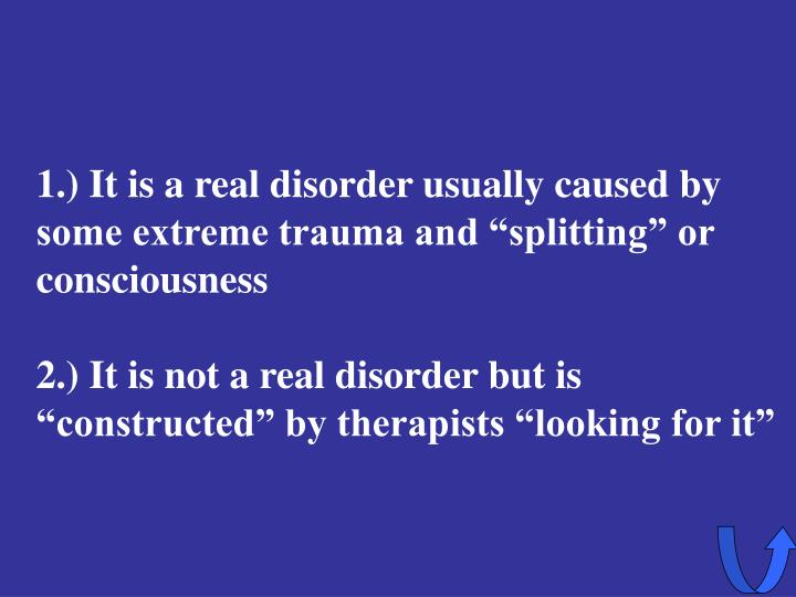 """1.) It is a real disorder usually caused by some extreme trauma and """"splitting"""" or consciousness"""
