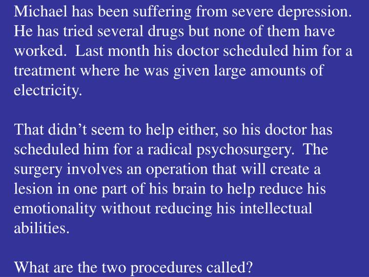 Michael has been suffering from severe depression.  He has tried several drugs but none of them have worked.  Last month his doctor scheduled him for a treatment where he was given large amounts of electricity.