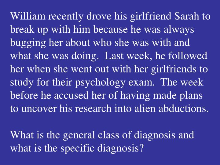 William recently drove his girlfriend Sarah to break up with him because he was always bugging her about who she was with and what she was doing.  Last week, he followed her when she went out with her girlfriends to study for their psychology exam.  The week before he accused her of having made plans to uncover his research into alien abductions.