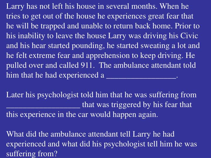 Larry has not left his house in several months. When he tries to get out of the house he experiences great fear that he will be trapped and unable to return back home. Prior to his inability to leave the house Larry was driving his Civic and his hear started pounding, he started sweating a lot and he felt extreme fear and apprehension to keep driving. He pulled over and called 911.  The ambulance attendant told him that he had experienced a _________________.