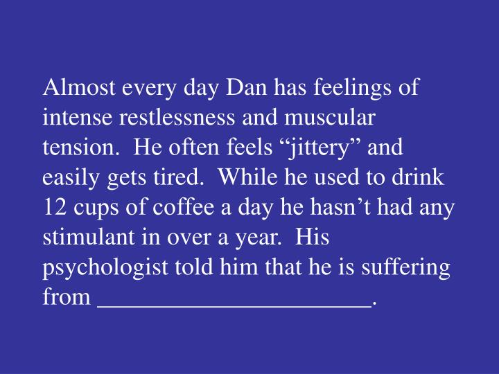 """Almost every day Dan has feelings of intense restlessness and muscular tension.  He often feels """"jittery"""" and easily gets tired.  While he used to drink 12 cups of coffee a day he hasn't had any stimulant in over a year.  His psychologist told him that he is suffering from ______________________."""