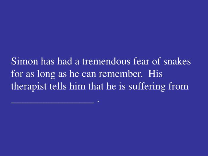 Simon has had a tremendous fear of snakes for as long as he can remember.  His therapist tells him that he is suffering from ________________ .