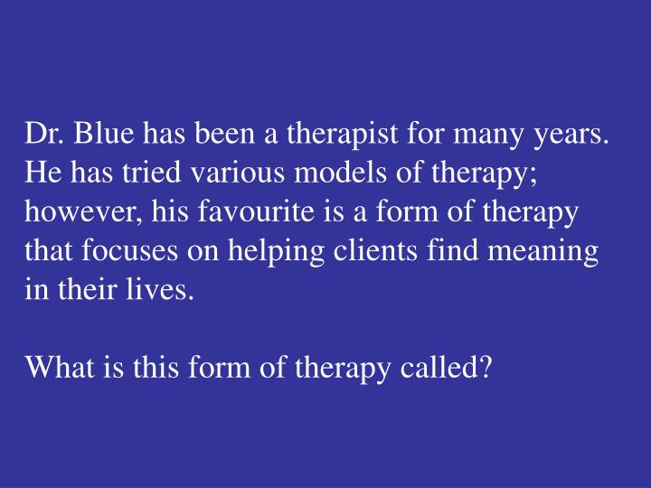 Dr. Blue has been a therapist for many years.  He has tried various models of therapy; however, his favourite is a form of therapy that focuses on helping clients find meaning in their lives.