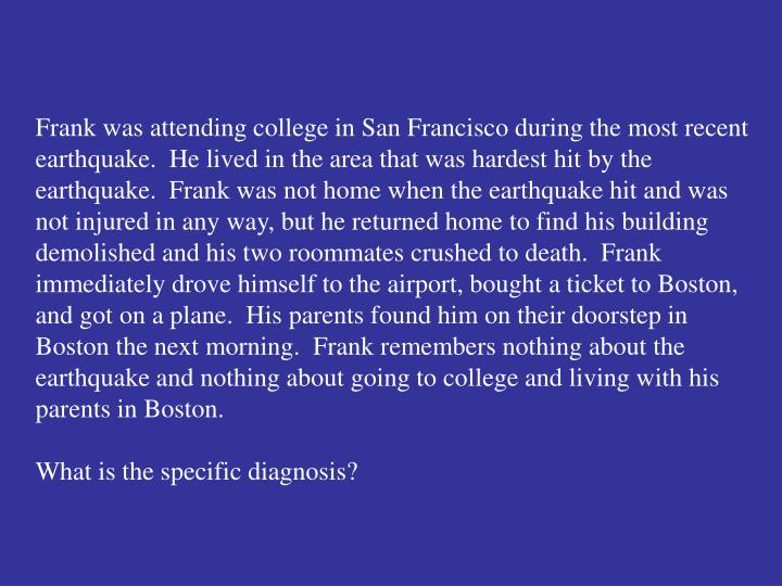Frank was attending college in San Francisco during the most recent earthquake.  He lived in the area that was hardest hit by the earthquake.  Frank was not home when the earthquake hit and was not injured in any way, but he returned home to find his building demolished and his two roommates crushed to death.  Frank immediately drove himself to the airport, bought a ticket to Boston, and got on a plane.  His parents found him on their doorstep in Boston the next morning.  Frank remembers nothing about the earthquake and nothing about going to college and living with his parents in Boston.
